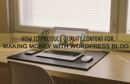 How to Produce Quality Content for Making Money with WordPress Blog